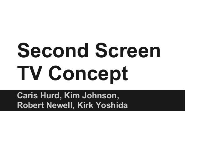 Second ScreenTV ConceptCaris Hurd, Kim Johnson,Robert Newell, Kirk Yoshida