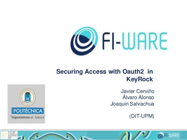 Securing Access with Oauth2 in KeyRock Javier Cerviño Álvaro Alonso Joaquin Salvachua (DIT-UPM)