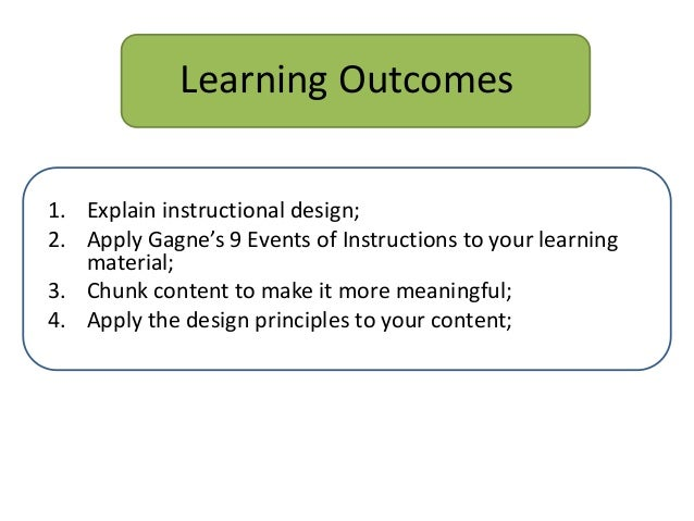 Learning Outcomes1. Explain instructional design;2. Apply Gagne's 9 Events of Instructions to your learningmaterial;3. Chu...