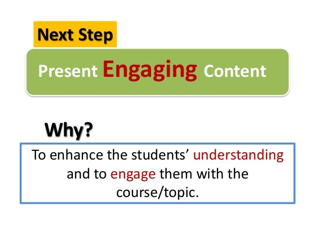 Present Engaging ContentNext StepTo enhance the students' understandingand to engage them with thecourse/topic.Why?