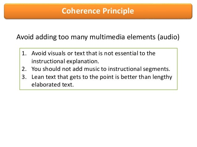 Coherence PrincipleAvoid adding too many multimedia elements (audio)1. Avoid visuals or text that is not essential to thei...