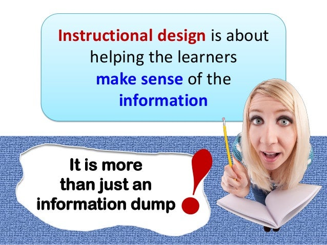Instructional design is abouthelping the learnersmake sense of theinformationIt is morethan just aninformation dump