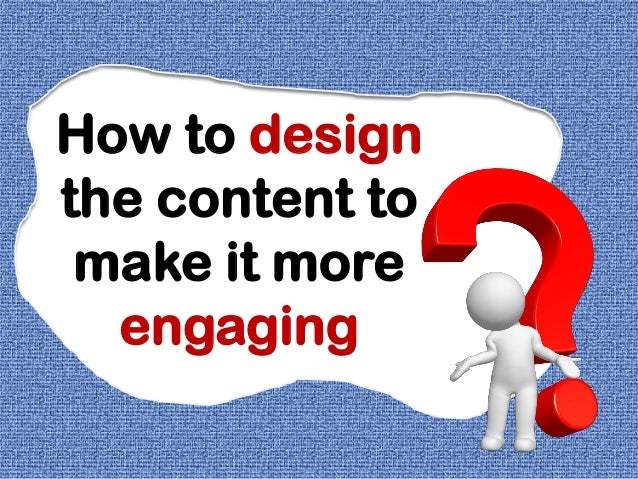 How to designthe content tomake it moreengaging