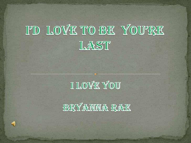 I'd  Love To Be  You're Last<br />I LOVE YOU<br /> BRYANNA RAE<br />