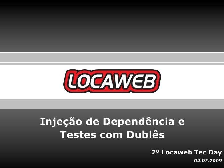 Injeção de Dependência e    Testes com Dublês                  2º Locaweb Tec Day                            04.02.2009