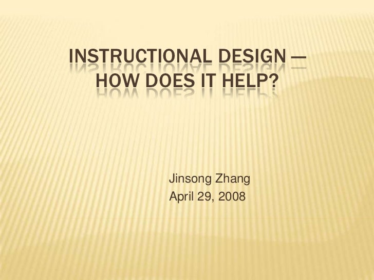 INSTRUCTIONAL DESIGN —   HOW DOES IT HELP?         Jinsong Zhang         April 29, 2008