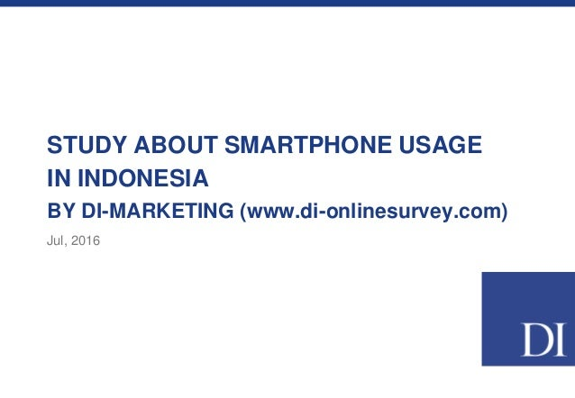 STUDY ABOUT SMARTPHONE USAGE IN INDONESIA BY DI-MARKETING (www.di-onlinesurvey.com) Jul, 2016