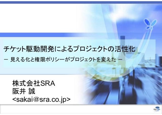 チケット駆動開発によるプロジェクトの活性化 - 見える化と権限ポリシーがプロジェクトを変えた - 株式会社SRA 阪井 誠 <sakai@sra.co.jp>