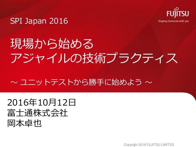 2016年10月12日 富士通株式会社 岡本卓也 SPI Japan 2016 現場から始める アジャイルの技術プラクティス ~ ユニットテストから勝手に始めよう ~ Copyright 2016 FUJITSU LIMITED