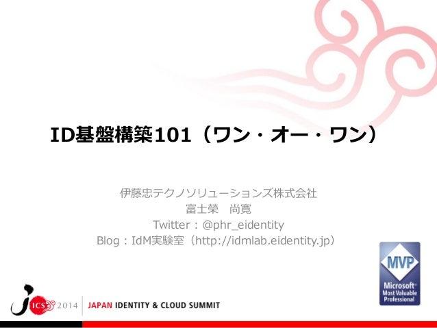 ID基盤構築101(ワン・オー・ワン) 伊藤忠テクノソリューションズ株式会社 富士榮 尚寛 Twitter : @phr_eidentity Blog : IdM実験室(http://idmlab.eidentity.jp)