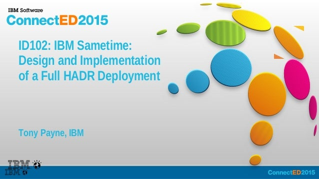 ID102: IBM Sametime: Design and Implementation of a Full HADR Deployment Tony Payne, IBM