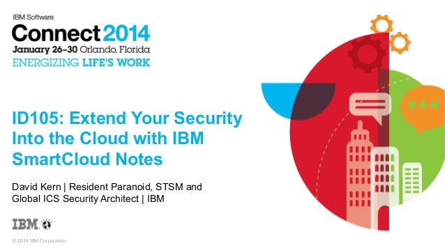 © 2014 IBM Corporation ID105: Extend Your Security Into the Cloud with IBM SmartCloud Notes David Kern | Resident Paranoid...