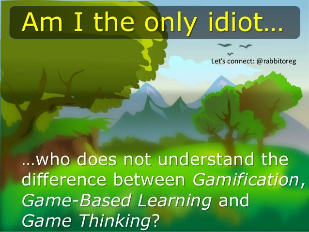 …who does not understand the difference between Gamification, Game-Based Learning and Game Thinking? Am I the only idiot… ...