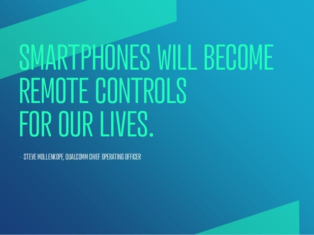 SMARTPHONES WILL BECOMEREMOTE CONTROLSFOR OUR LIVES.— STEVE MOLLENKOPF, QUALCOMM CHIEF OPERATING OFFICER