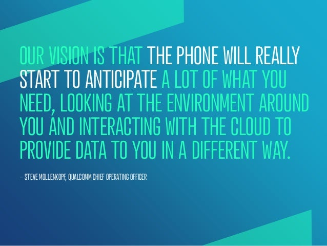 OUR VISION IS THAT THE PHONE WILL REALLYSTART TO ANTICIPATE A LOT OF WHAT YOUNEED, LOOKING AT THE ENVIRONMENT AROUNDYOU AN...