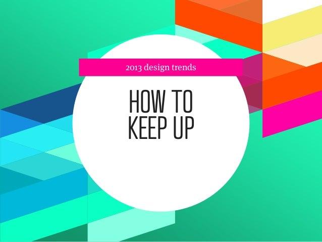 2013 design trendsHOW TOKEEP UP