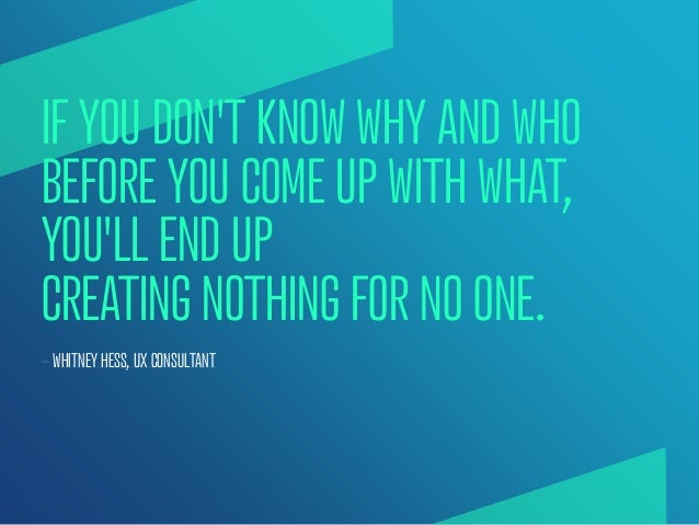 IF YOU DONT KNOW WHY AND WHOBEFORE YOU COME UP WITH WHAT,YOULL END UPCREATING NOTHING FOR NO ONE.— WHITNEY HESS, UX CONSUL...