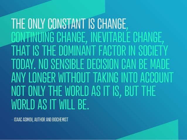 THE ONLY CONSTANT IS CHANGE,CONTINUING CHANGE, INEVITABLE CHANGE,THAT IS THE DOMINANT FACTOR IN SOCIETYTODAY. NO SENSIBLE ...