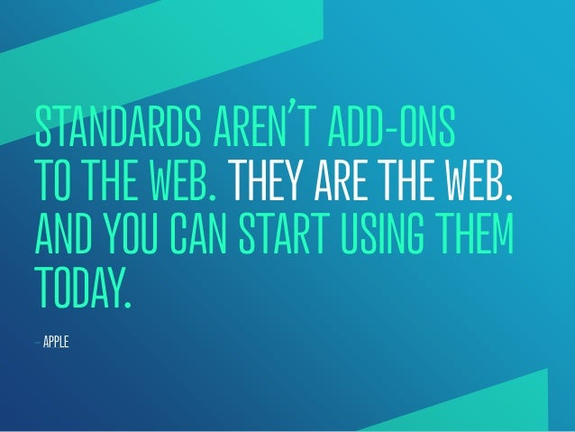 STANDARDS AREN'T ADD-ONSTO THE WEB. THEY ARE THE WEB.AND YOU CAN START USING THEMTODAY.— APPLE