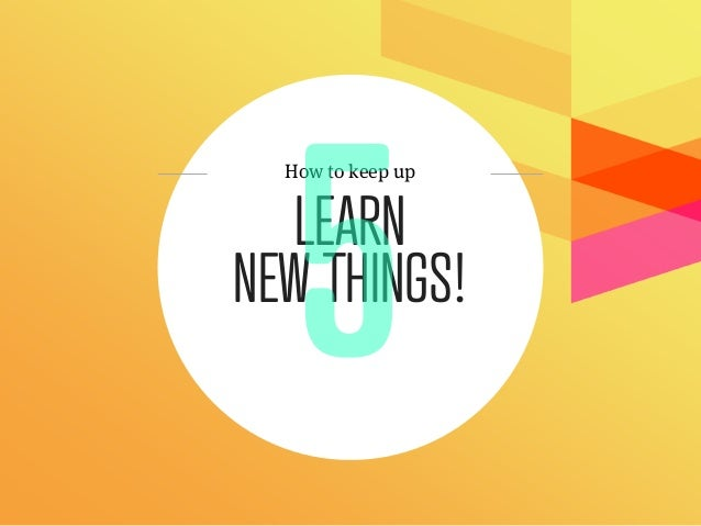 How to keep up   LEARNNEW THINGS!