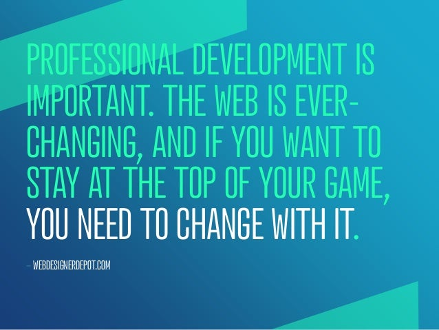 PROFESSIONAL DEVELOPMENT ISIMPORTANT. THE WEB IS EVER-CHANGING, AND IF YOU WANT TOSTAY AT THE TOP OF YOUR GAME,YOU NEED TO...