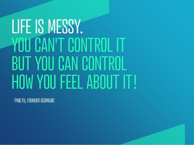 LIFE IS MESSY.YOU CANT CONTROL ITBUT YOU CAN CONTROLHOW YOU FEEL ABOUT IT!— PING FU, FOUNDER GEOMAGIC