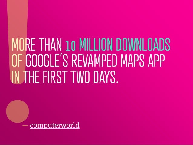 MORE THAN 10 MILLION DOWNLOADSOF GOOGLE'S REVAMPED MAPS APPIN THE FIRST TWO DAYS.  — computerworld