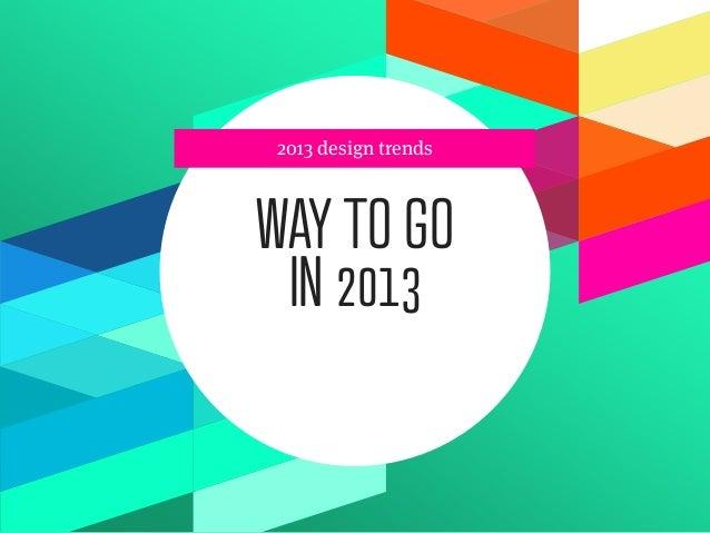 2013 design trendsWAY TO GO IN 2013