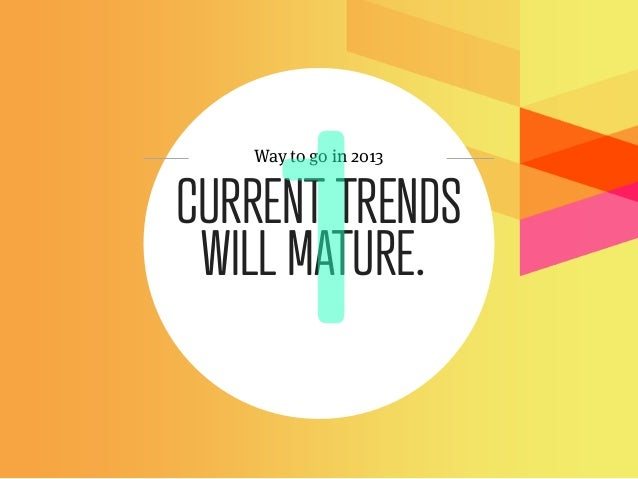 Way to go in 2013CURRENT TRENDS WILL MATURE.