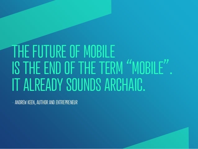 """THE FUTURE OF MOBILEIS THE END OF THE TERM """"MOBILE"""".IT ALREADY SOUNDS ARCHAIC.— ANDREW KEEN, AUTHOR AND ENTREPRENEUR"""