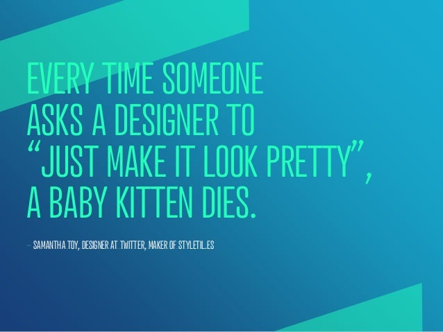 """EVERY TIME SOMEONEASKS A DESIGNER TO""""JUST MAKE IT LOOK PRETTY"""",A BABY KITTEN DIES.— SAMANTHA TOY, DESIGNER AT TWITTER, MAK..."""