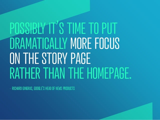 POSSIBLY IT'S TIME TO PUTDRAMATICALLY MORE FOCUSON THE STORY PAGERATHER THAN THE HOMEPAGE.— RICHARD GINGRAS, GOOGLE'S HEAD...