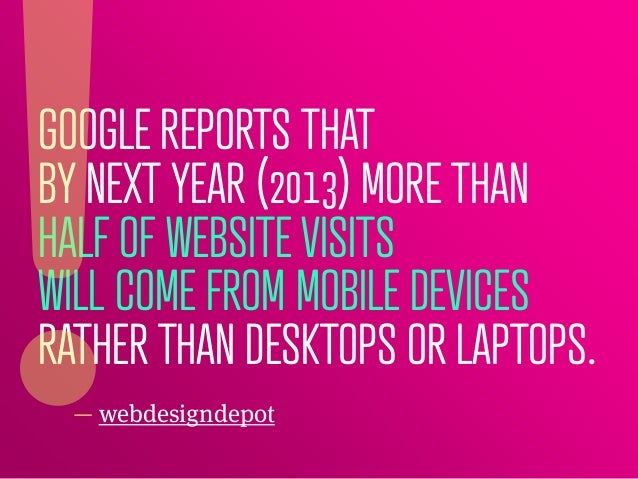 GOOGLE REPORTS THATBY NEXT YEAR (2013) MORE THANHALF OF WEBSITE VISITSWILL COME FROM MOBILE DEVICESRATHER THAN DESKTOPS OR...