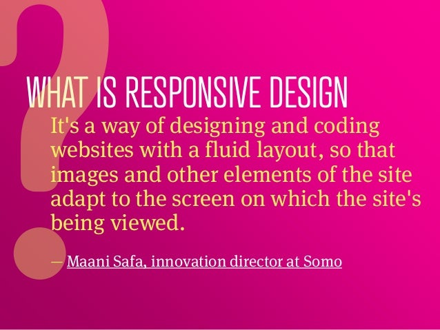 WHAT IS RESPONSIVE DESIGN Its a way of designing and coding websites with a fluid layout, so that images and other element...