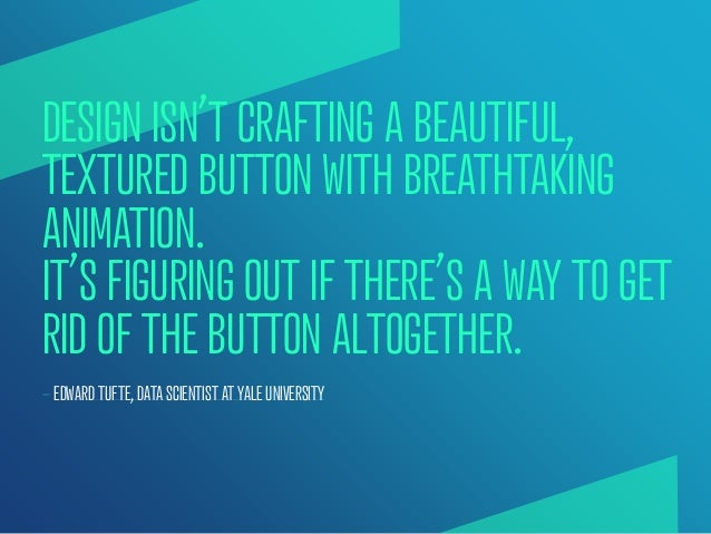 DESIGN ISN'T CRAFTING A BEAUTIFUL,TEXTURED BUTTON WITH BREATHTAKINGANIMATION.IT'S FIGURING OUT IF THERE'S A WAY TO GETRID ...