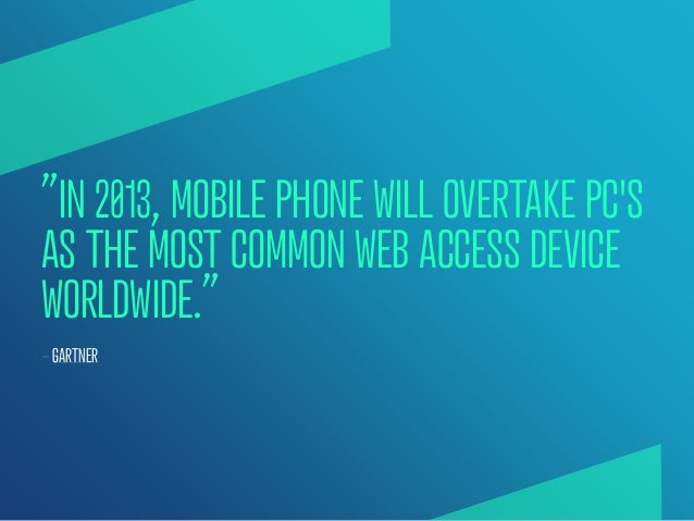 """""""IN 2013, MOBILE PHONE WILL OVERTAKE PCSAS THE MOST COMMON WEB ACCESS DEVICEWORLDWIDE.""""— GARTNER"""