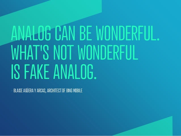 ANALOG CAN BE WONDERFUL.WHATS NOT WONDERFULIS FAKE ANALOG.— BLAISE AGÜERA Y ARCAS, ARCHITECT OF BING MOBILE