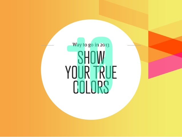 Way to go in 2013  SHOWYOUR TRUE COLORS
