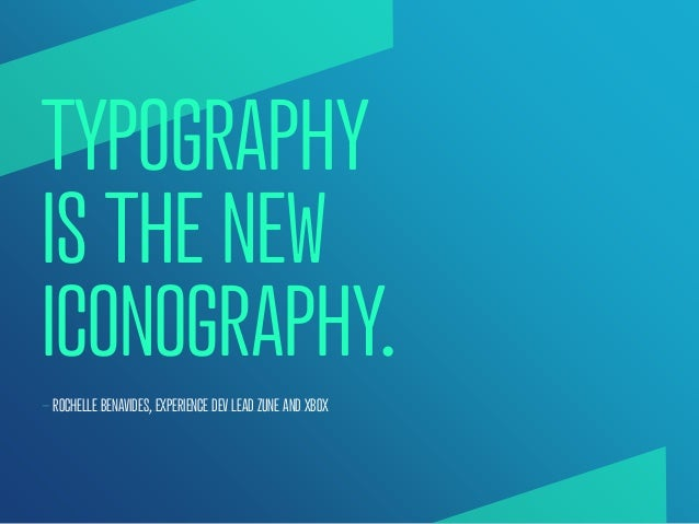TYPOGRAPHYIS THE NEWICONOGRAPHY.— ROCHELLE BENAVIDES, EXPERIENCE DEV LEAD ZUNE AND XBOX