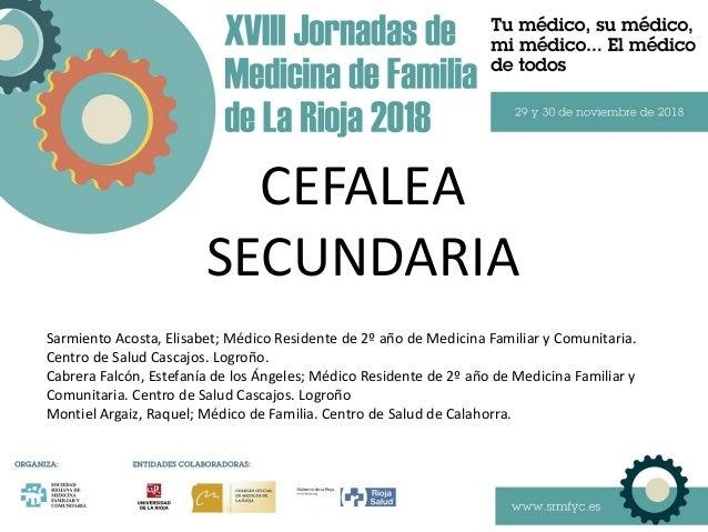 CEFALEA SECUNDARIA Sarmiento Acosta, Elisabet; Médico Residente de 2º año de Medicina Familiar y Comunitaria. Centro de Sa...