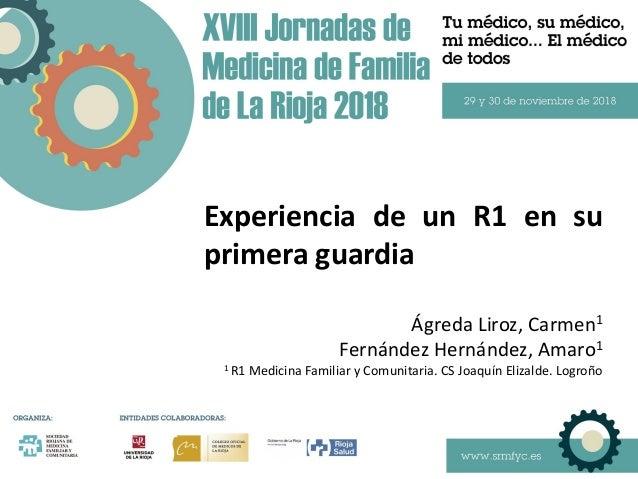 Experiencia de un R1 en su primera guardia Ágreda Liroz, Carmen1 Fernández Hernández, Amaro1 1 R1 Medicina Familiar y Comu...