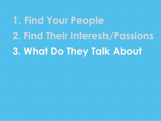 1.  Find Your People2. Find Their Interests/Passions3. What Do They Talk About