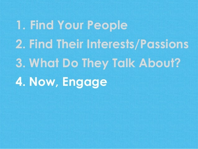 1. Find Your People2. Find Their Interests/Passions3. What Do They Talk About?4. Now, Engage