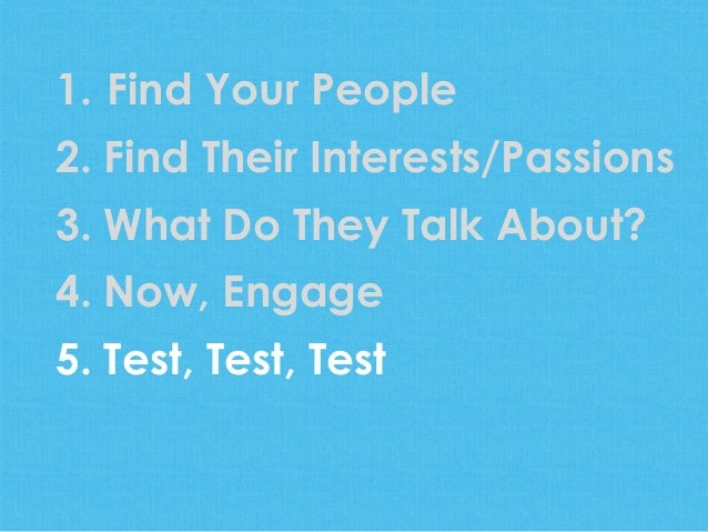 1.  Find Your People2. Find Their Interests/Passions3. What Do They Talk About?4. Now, Engage5. Test, Test, Test