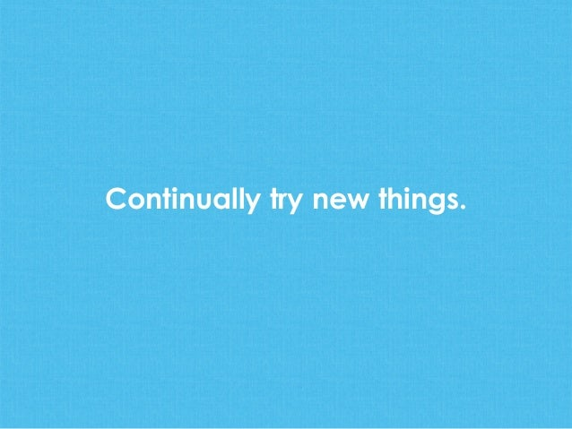 Continually try new things.