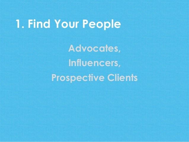 Advocates,Influencers,Prospective Clients1. Find Your People