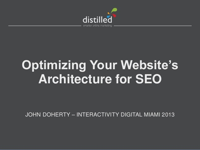 Optimizing Your Website'sArchitecture for SEOJOHN DOHERTY – INTERACTIVITY DIGITAL MIAMI 2013
