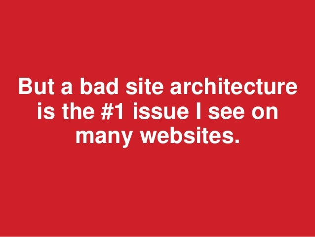 But a bad site architectureis the #1 issue I see onmany websites.