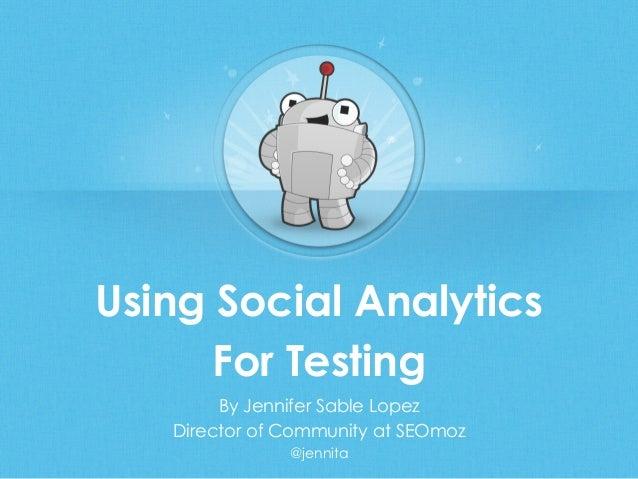Using Social AnalyticsFor TestingBy Jennifer Sable LopezDirector of Community at SEOmoz@jennita