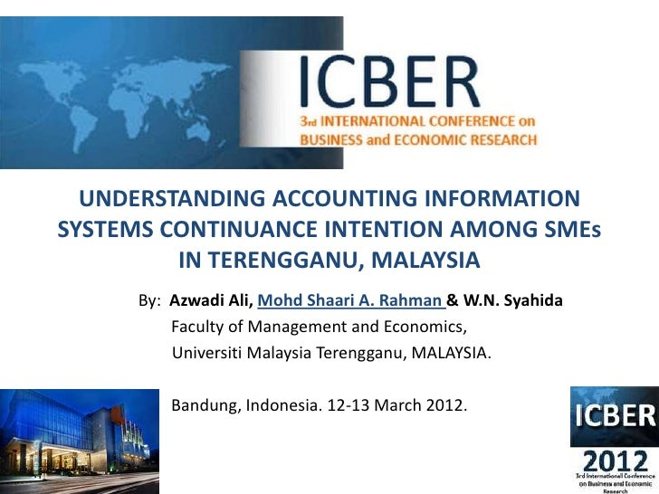 UNDERSTANDING ACCOUNTING INFORMATIONSYSTEMS CONTINUANCE INTENTION AMONG SMEs         IN TERENGGANU, MALAYSIA     By: Azwad...
